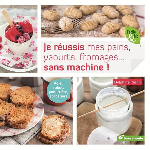 Je réussis mes pains, yaourts, fromages ... sans machine !
