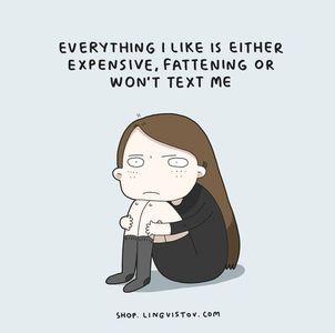 """""""Alles, was ich will, ist teuer, macht fett oder schreibt mir nicht zurück."""""""